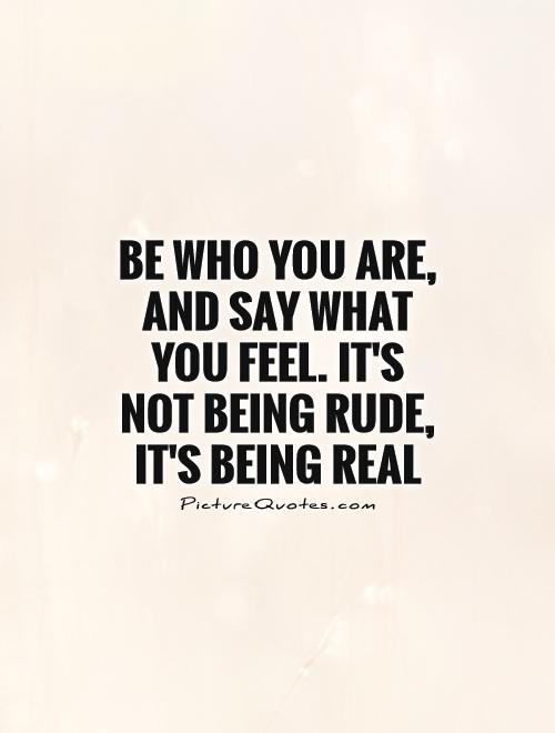 be-who-you-are-and-say-what-you-feel-its-not-being-rude-its-being-real-quote-1